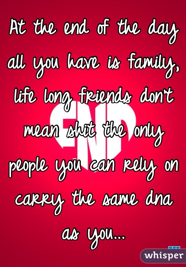 At the end of the day all you have is family, life long friends don't mean shit the only people you can rely on carry the same dna as you...