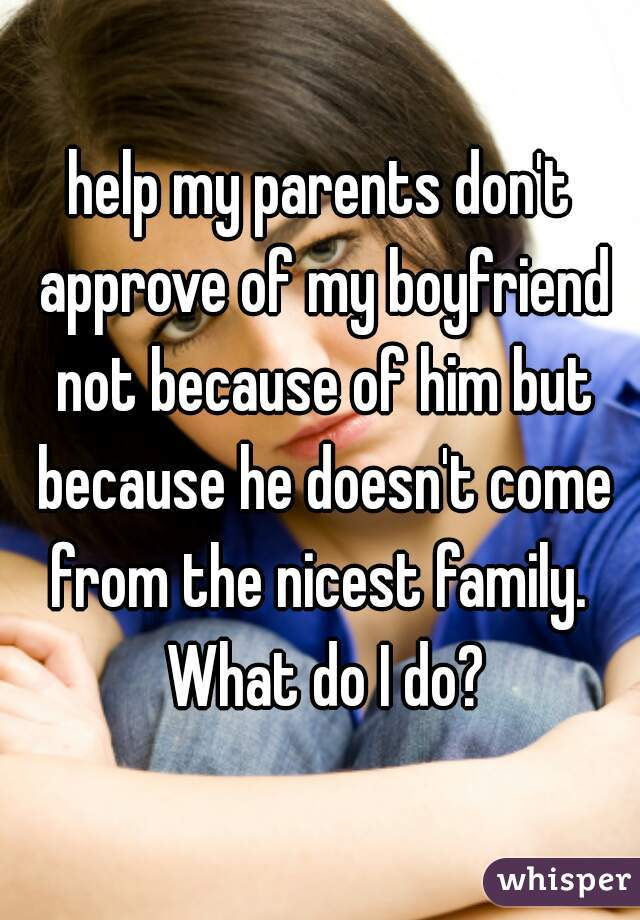 help my parents don't approve of my boyfriend not because of him but because he doesn't come from the nicest family.  What do I do?
