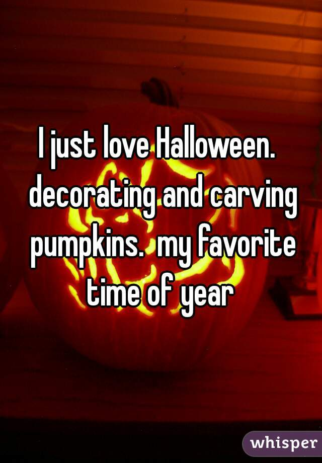 I just love Halloween.  decorating and carving pumpkins.  my favorite time of year
