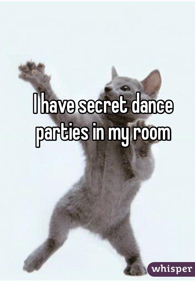 I have secret dance parties in my room