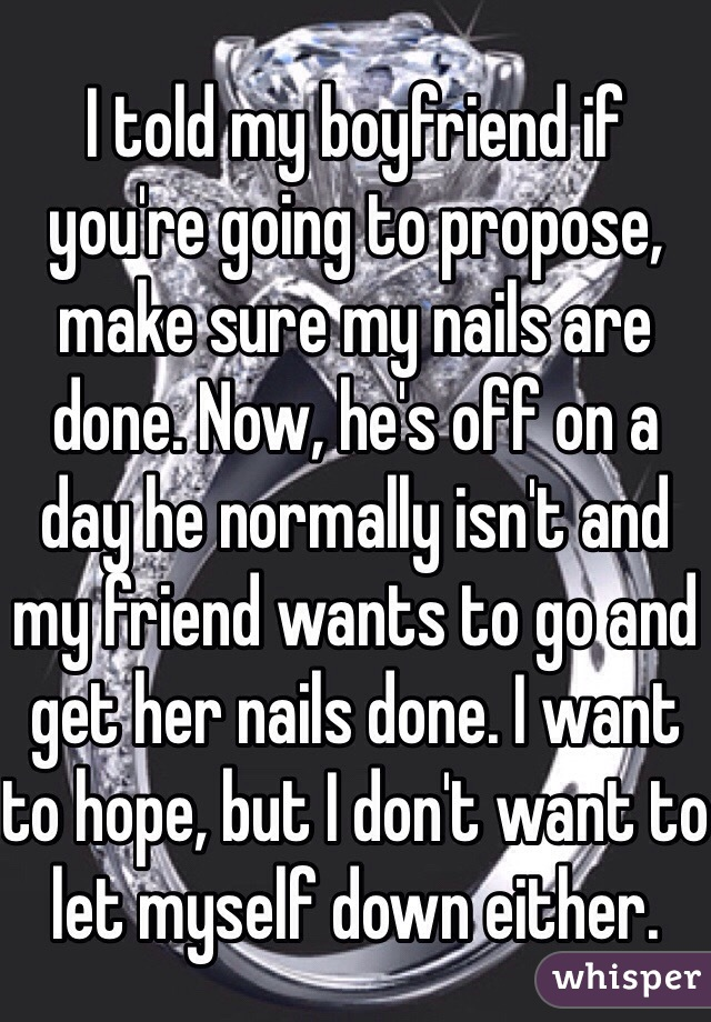 I told my boyfriend if you're going to propose, make sure my nails are done. Now, he's off on a day he normally isn't and my friend wants to go and get her nails done. I want to hope, but I don't want to let myself down either.