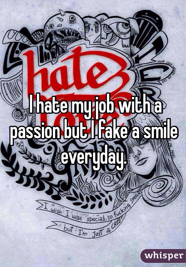 I hate my job with a passion but I fake a smile everyday.