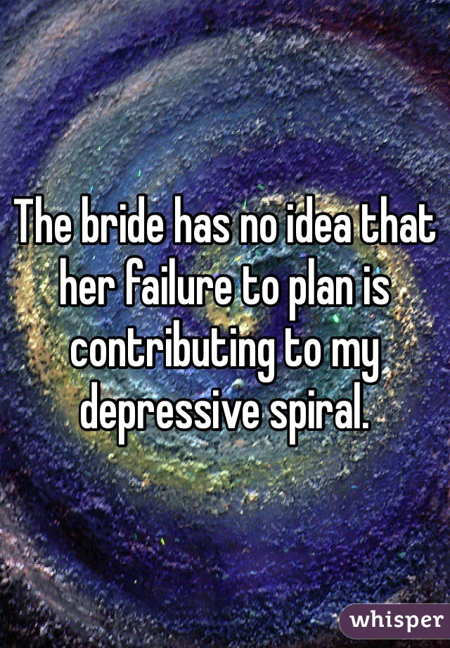The bride has no idea that her failure to plan is contributing to my depressive spiral.