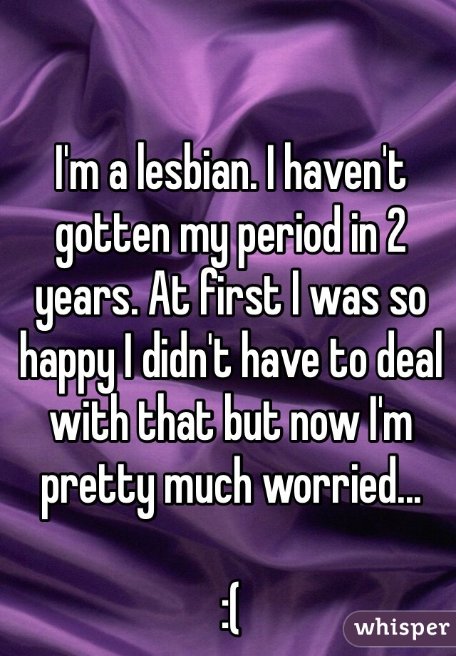 I'm a lesbian. I haven't gotten my period in 2 years. At first I was so happy I didn't have to deal with that but now I'm pretty much worried...  :(