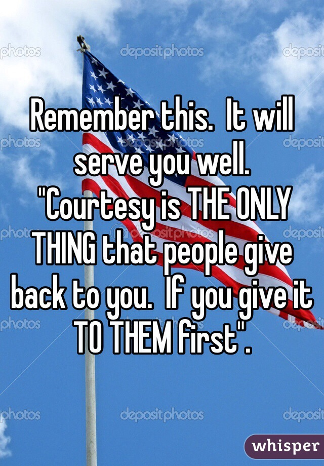 "Remember this.  It will serve you well.  ""Courtesy is THE ONLY THING that people give back to you.  If you give it TO THEM first""."