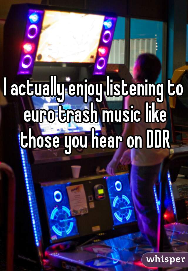 I actually enjoy listening to euro trash music like those you hear on DDR
