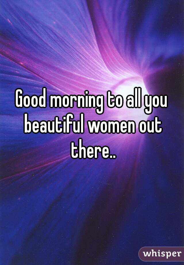 Good morning to all you beautiful women out there..