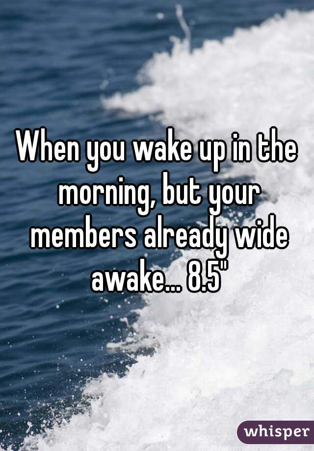 """When you wake up in the morning, but your members already wide awake... 8.5"""""""