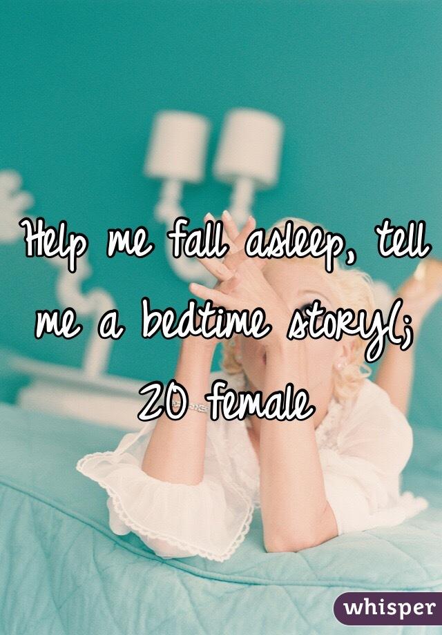 Help me fall asleep, tell me a bedtime story(; 20 female
