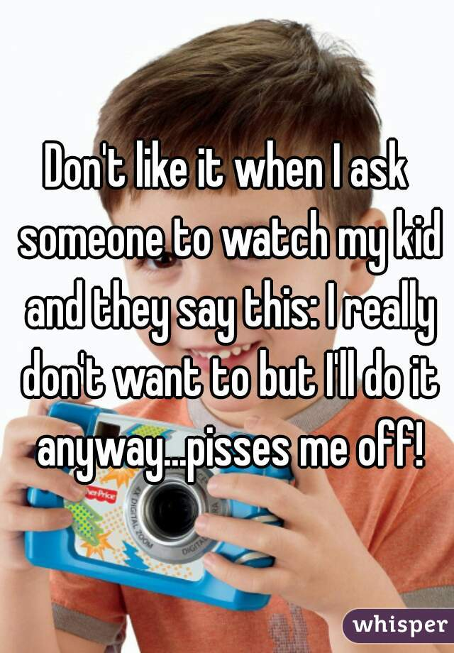 Don't like it when I ask someone to watch my kid and they say this: I really don't want to but I'll do it anyway...pisses me off!