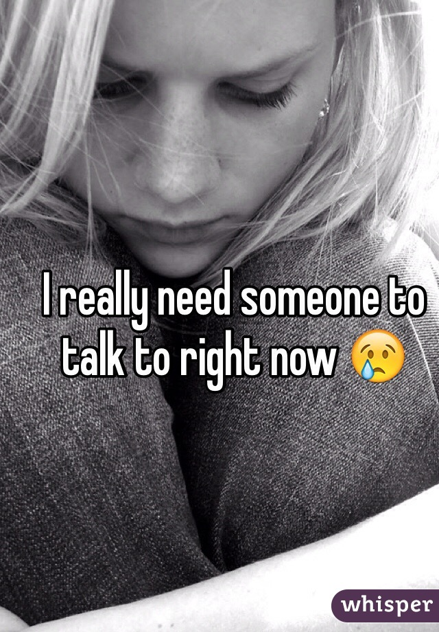 I really need someone to talk to right now 😢