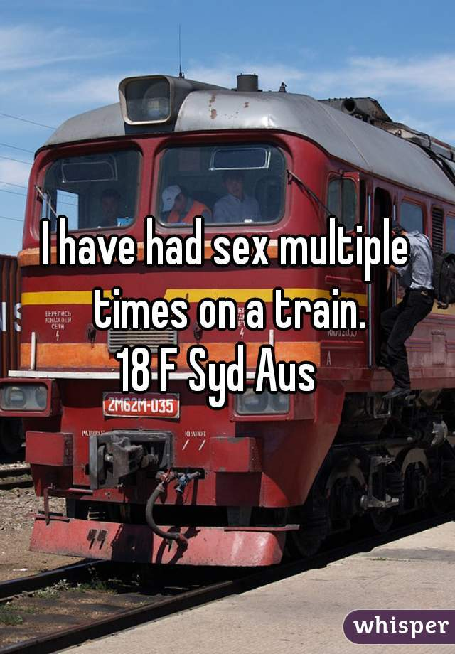 I have had sex multiple times on a train. 18 F Syd Aus