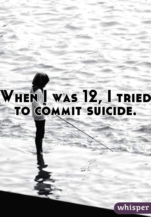 When I was 12, I tried to commit suicide.