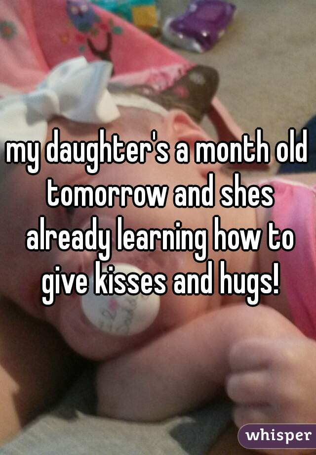 my daughter's a month old tomorrow and shes already learning how to give kisses and hugs!