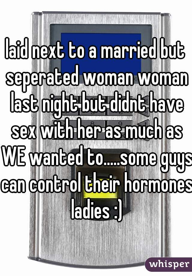 laid next to a married but seperated woman woman last night but didnt have sex with her as much as WE wanted to.....some guys can control their hormones ladies :)