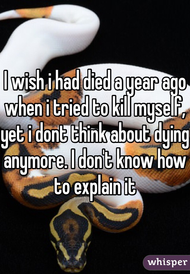 I wish i had died a year ago when i tried to kill myself, yet i dont think about dying anymore. I don't know how to explain it