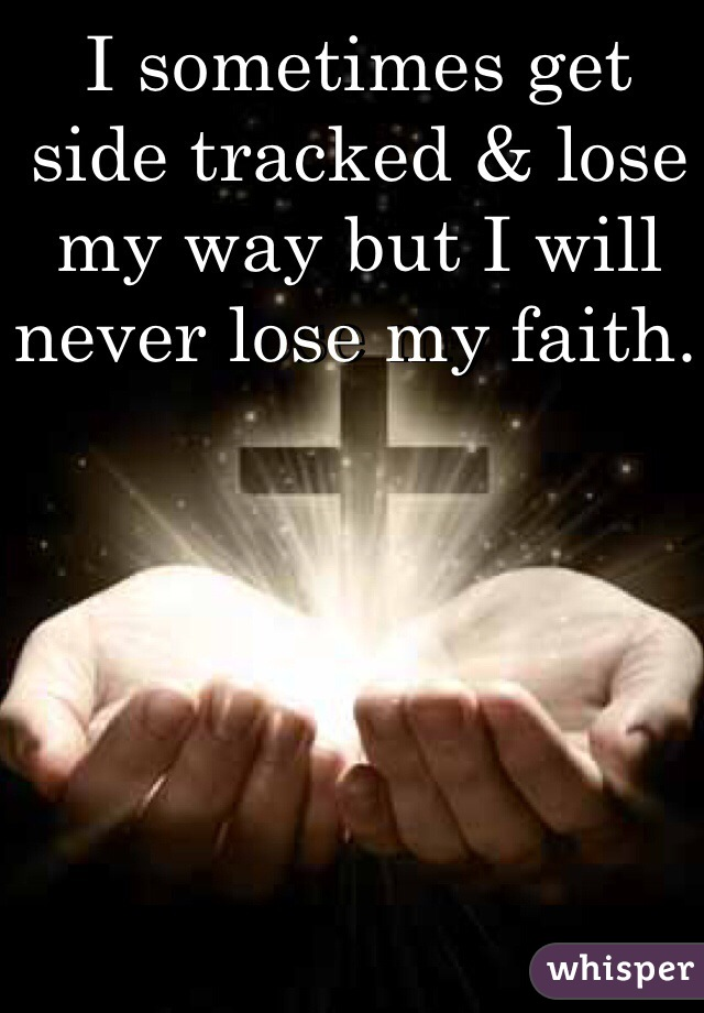 I sometimes get side tracked & lose my way but I will never lose my faith.