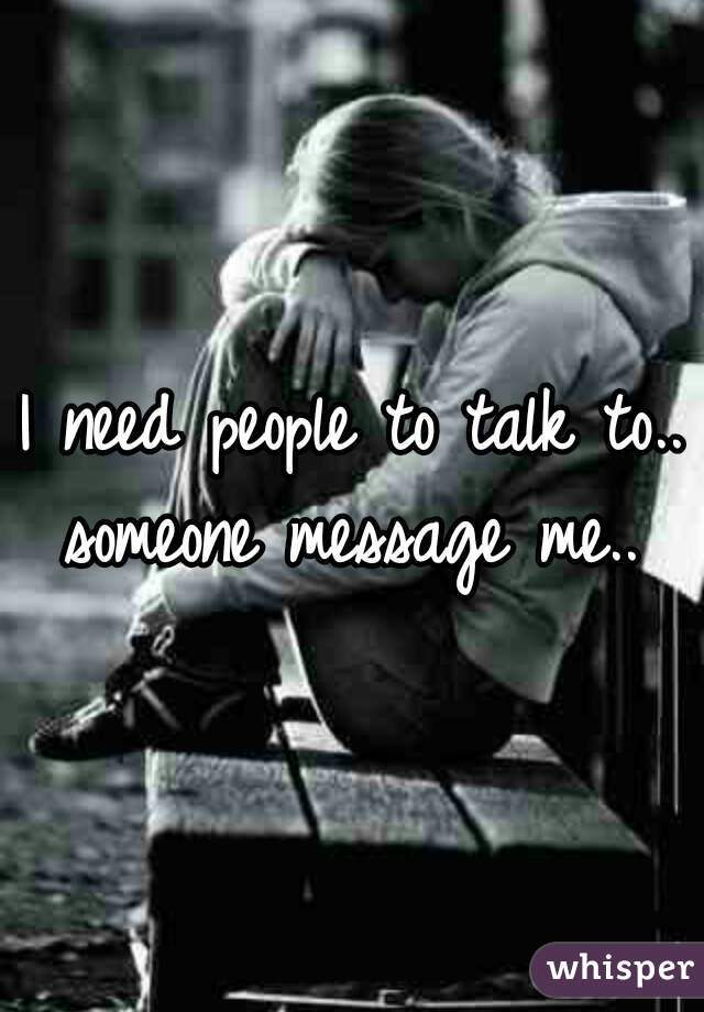 I need people to talk to.. someone message me..