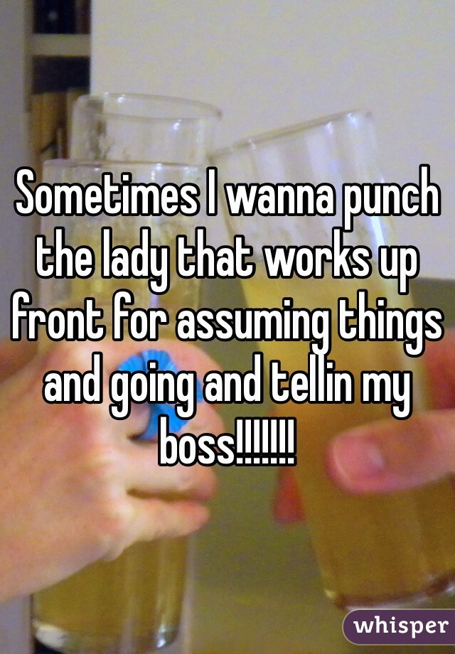 Sometimes I wanna punch the lady that works up front for assuming things and going and tellin my boss!!!!!!!