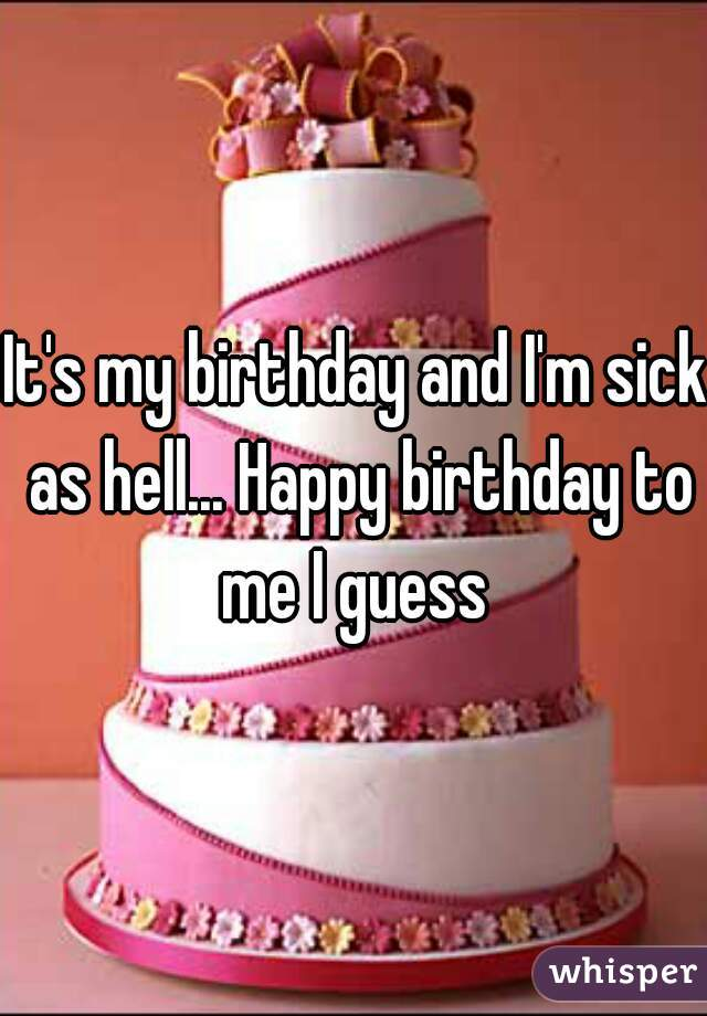 It's my birthday and I'm sick as hell... Happy birthday to me I guess
