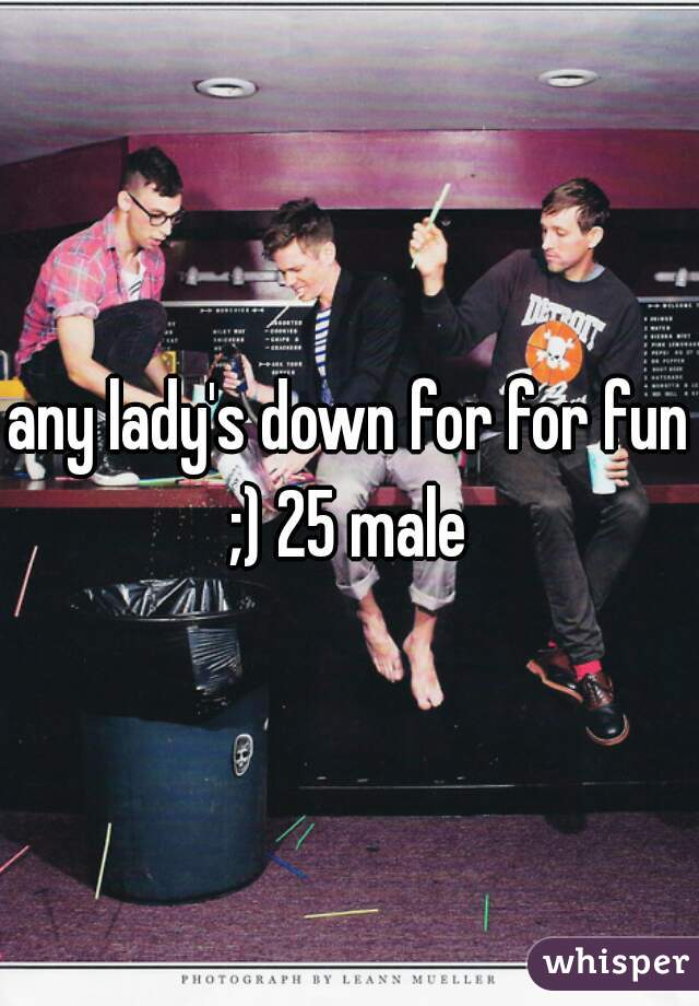 any lady's down for for fun ;) 25 male