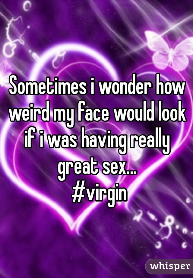 Sometimes i wonder how weird my face would look if i was having really great sex...  #virgin