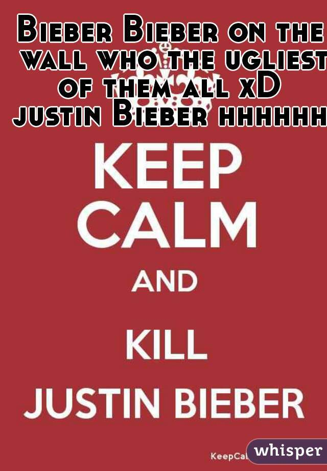 Bieber Bieber on the wall who the ugliest of them all xD  justin Bieber hhhhhh