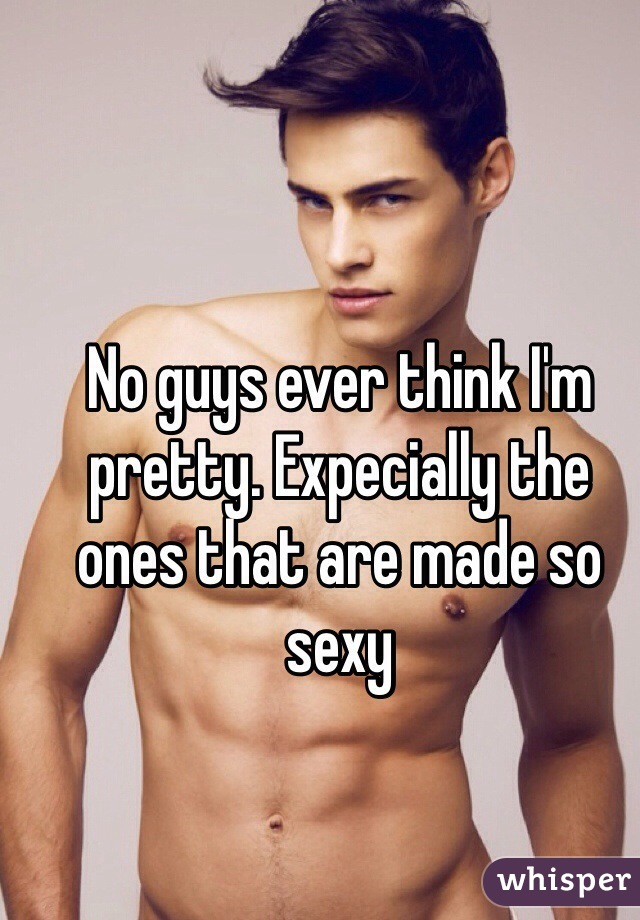 No guys ever think I'm pretty. Expecially the ones that are made so sexy
