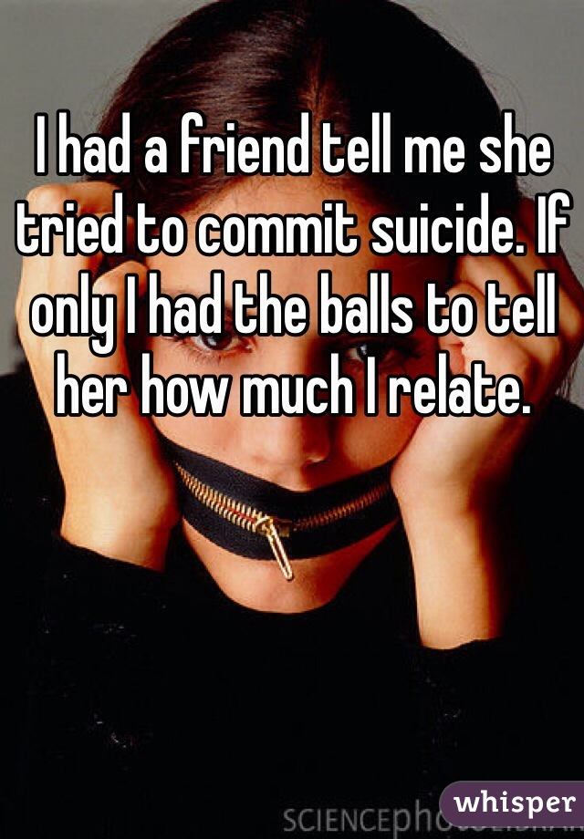 I had a friend tell me she tried to commit suicide. If only I had the balls to tell her how much I relate.