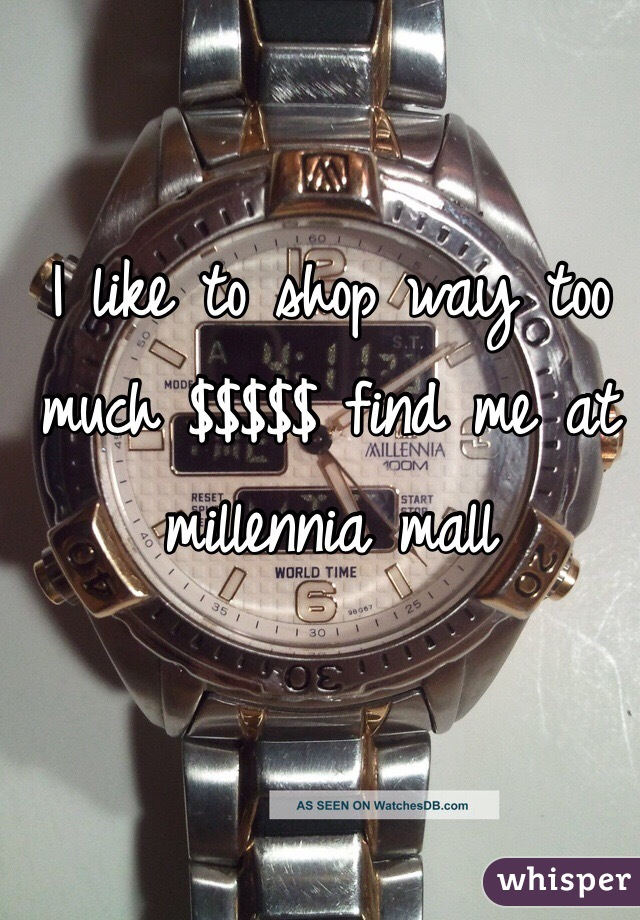 I like to shop way too much $$$$$ find me at millennia mall