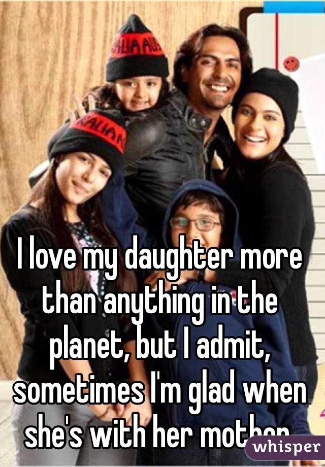 I love my daughter more than anything in the planet, but I admit, sometimes I'm glad when she's with her mother.