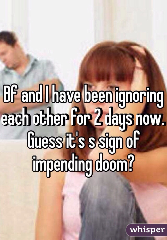 Bf and I have been ignoring each other for 2 days now. Guess it's s sign of impending doom?