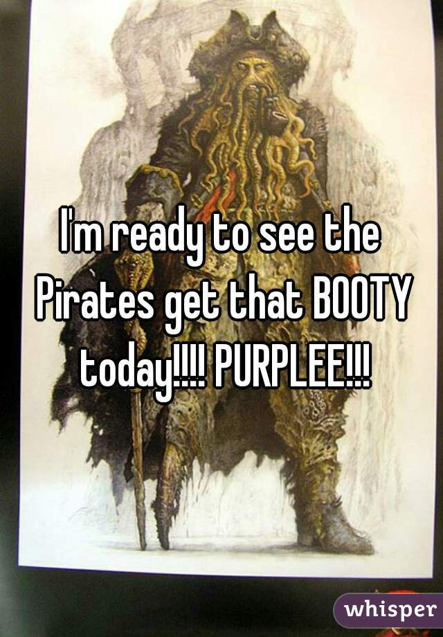 I'm ready to see the Pirates get that BOOTY today!!!! PURPLEE!!!