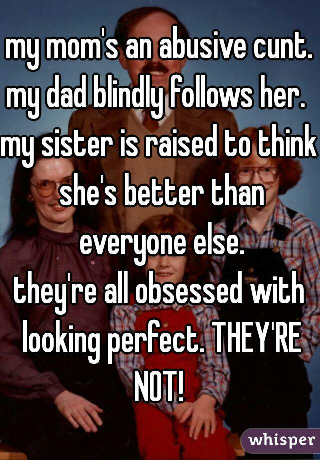 my mom's an abusive cunt. my dad blindly follows her.  my sister is raised to think she's better than everyone else. they're all obsessed with looking perfect. THEY'RE NOT!