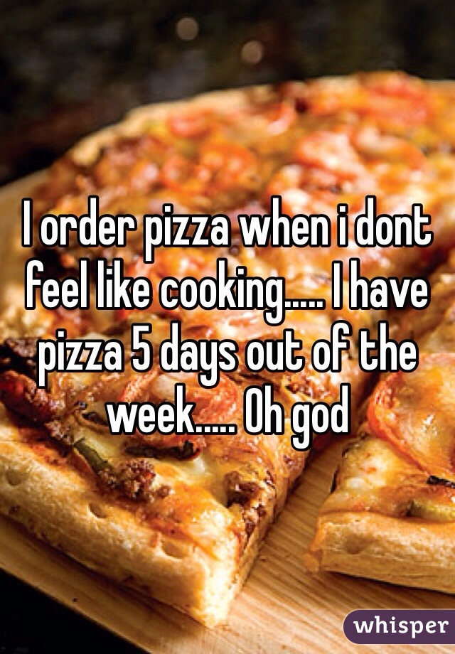 I order pizza when i dont feel like cooking..... I have pizza 5 days out of the week..... Oh god