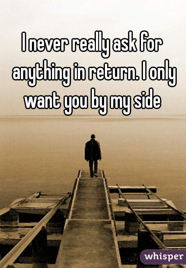 I never really ask for anything in return. I only want you by my side