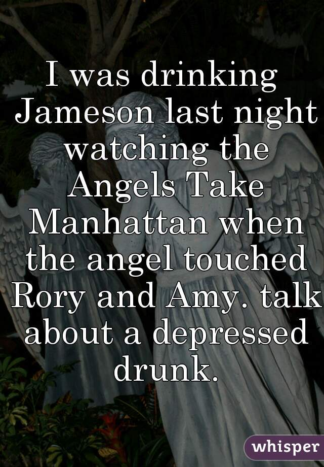 I was drinking Jameson last night watching the Angels Take Manhattan when the angel touched Rory and Amy. talk about a depressed drunk.
