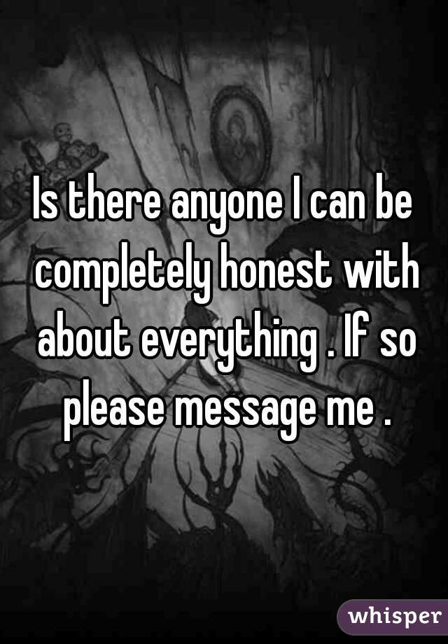 Is there anyone I can be completely honest with about everything . If so please message me .