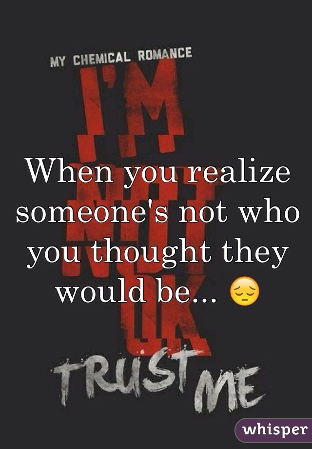 When you realize someone's not who you thought they would be... 😔