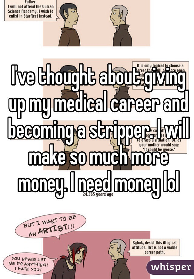 I've thought about giving up my medical career and becoming a stripper. I will make so much more  money. I need money lol