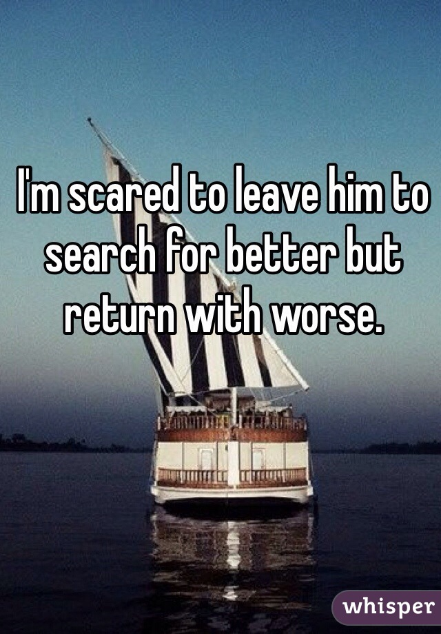 I'm scared to leave him to search for better but return with worse.