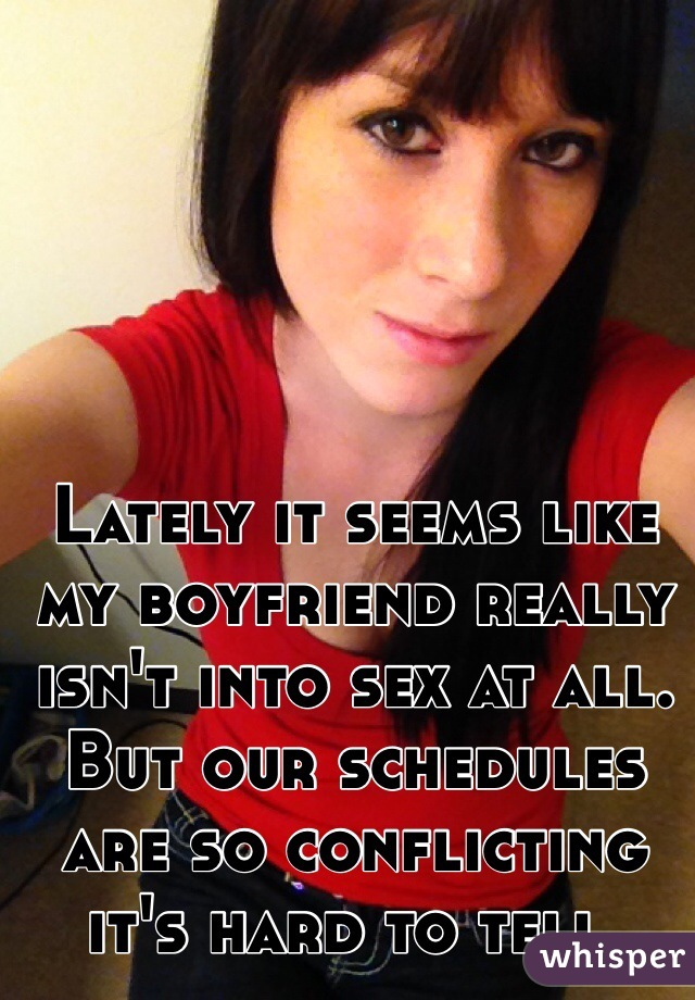 Lately it seems like my boyfriend really isn't into sex at all. But our schedules are so conflicting it's hard to tell.