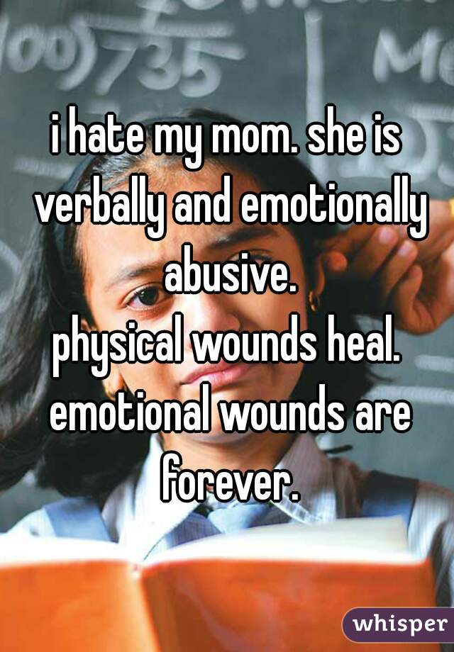 i hate my mom. she is verbally and emotionally abusive. physical wounds heal. emotional wounds are forever.