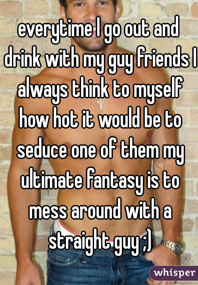 everytime I go out and drink with my guy friends I always think to myself how hot it would be to seduce one of them my ultimate fantasy is to mess around with a straight guy ;)