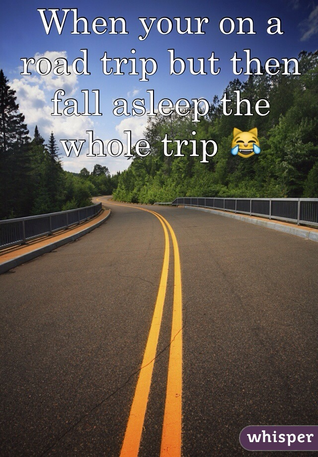When your on a road trip but then fall asleep the whole trip 😹