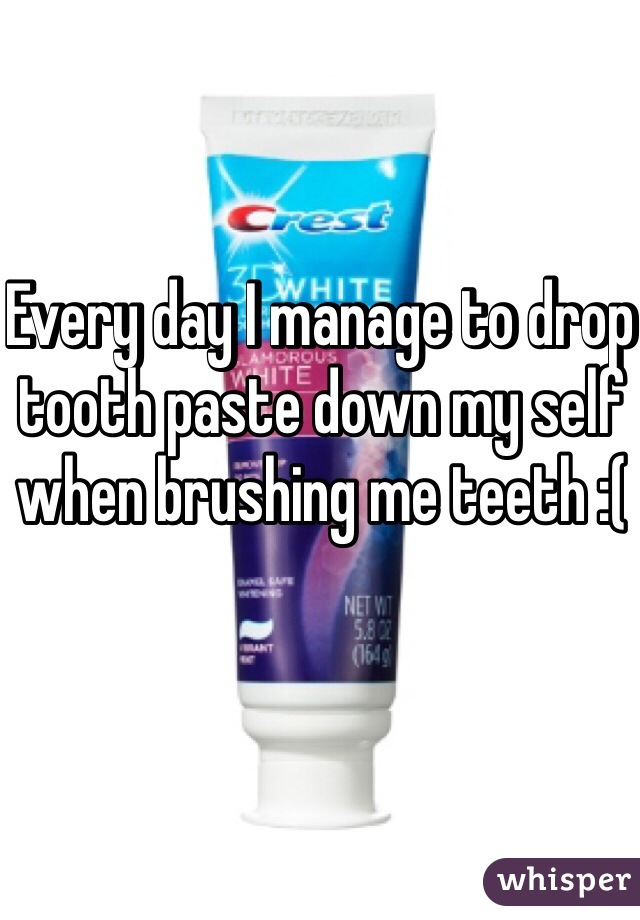Every day I manage to drop tooth paste down my self when brushing me teeth :(