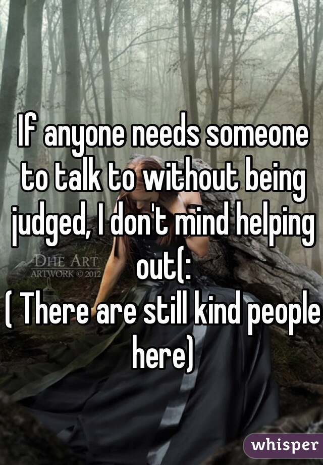 If anyone needs someone to talk to without being judged, I don't mind helping out(:  ( There are still kind people here)