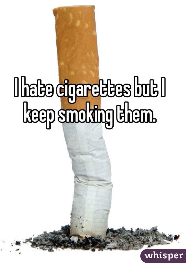 I hate cigarettes but I keep smoking them.