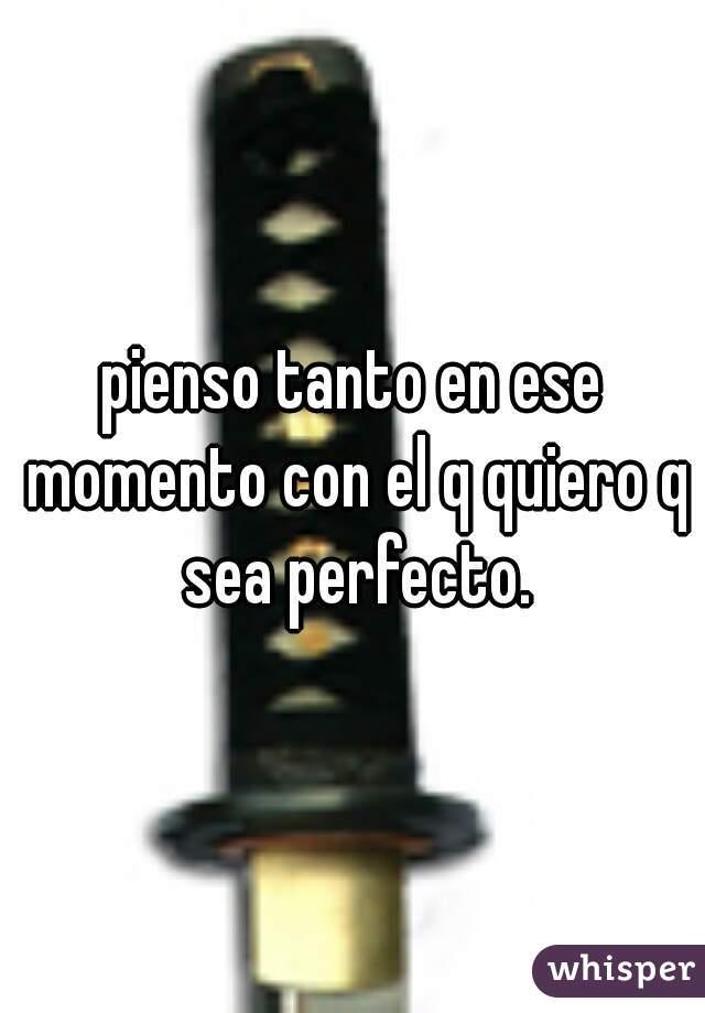 pienso tanto en ese momento con el q quiero q sea perfecto.