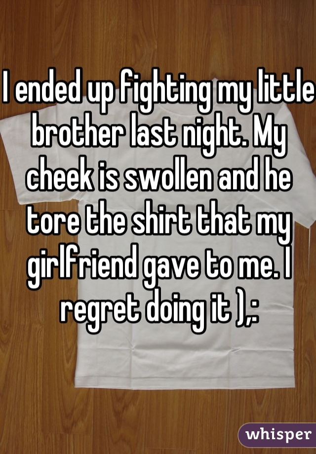 I ended up fighting my little brother last night. My cheek is swollen and he tore the shirt that my girlfriend gave to me. I regret doing it ),:
